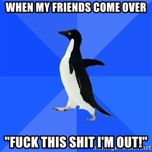 "Socially Awkward Penguin - When my friends come over ""FUCK THIS SHIT I'M OUT!"""