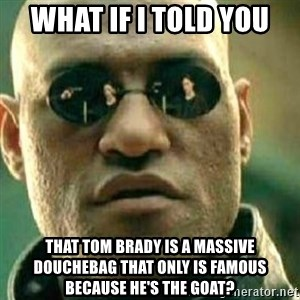 What If I Told You - What if I told you that Tom Brady is a massive douchebag that only is famous because he's the GOAT?