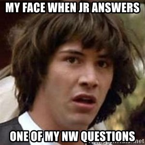 Conspiracy Keanu - My face when Jr answers  One of my NW questions