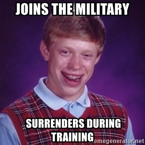 Bad Luck Brian - Joins the Military  Surrenders during training