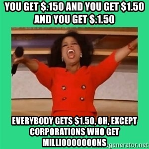 Oprah Car - you get $.150 and you get $1.50 and you get $.1.50 everybody gets $1.50, oh, except corporations who get milliooooooons