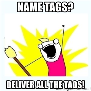 All the things - NAME TAGS? Deliver all the tags!