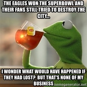 Kermit The Frog Drinking Tea - The eagles won the superbowl and their fans still tried to destroy the city... I wonder what would have happened if they had lost?  But that's none of my business