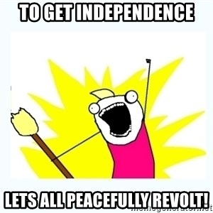 All the things - To get independence Lets all peacefully revolt!