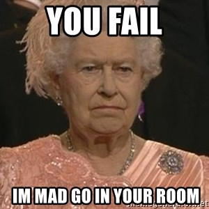 Queen Elizabeth Meme - you fail  im mad go in your room