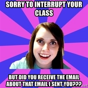over attached girlfriend - Sorry to interrupt your class   But did you receive the Email about that Email I sent you???
