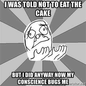 Whyyy??? - i was told not to eat the cake  but i did anyway now my conscience bugs me