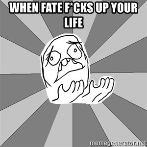 Whyyy??? - When fate f*cks up your life