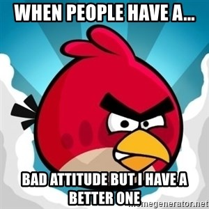 Angry Bird - When people have a... bad attitude but i have a better one
