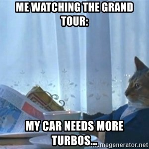newspaper cat realization - Me watching The Grand Tour: My car needs more turbos...