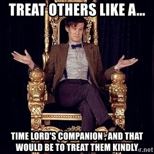Hipster Doctor Who - Treat others like a... Time lord's companion , And that would be to treat them kindly