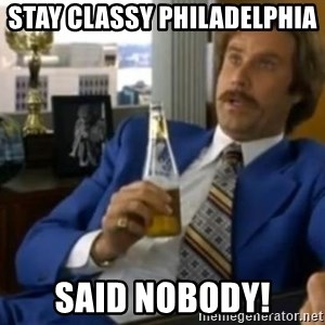 That escalated quickly-Ron Burgundy - STAY Classy Philadelphia  SAID NOBODY!