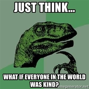 Philosoraptor - jUST THINK... What if everyone in the world was kind?