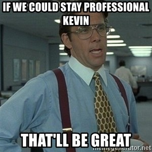 Office Space Boss - if we could stay professional kevin that'll be great