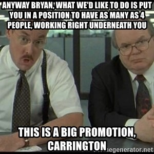 Office space - Anyway Bryan, what we'd like to do is put you in a position to have as many as 4 people, working right underneath you this is a big promotion, Carrington