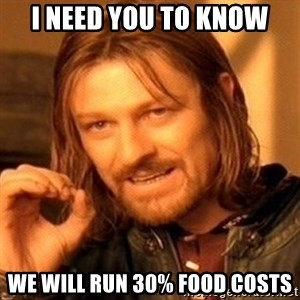 One Does Not Simply - I need you to know We will run 30% Food Costs