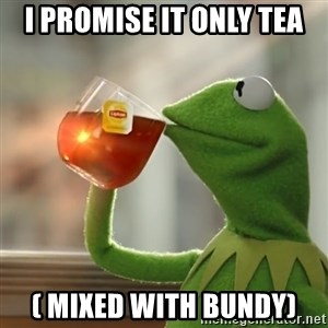Kermit The Frog Drinking Tea - I Promise it only tea ( mixed with Bundy)