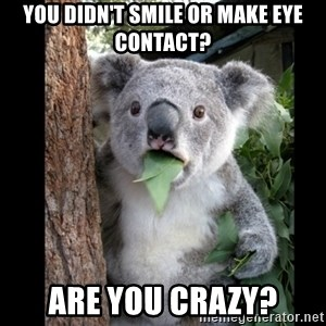 Koala can't believe it - You didn't smile OR make eye contact? are you crazy?