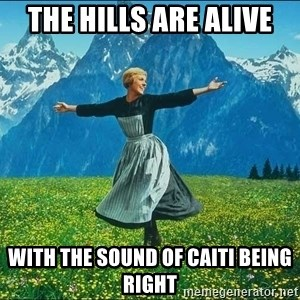 Look at all the things - the hills are alive with the sound of Caiti being right