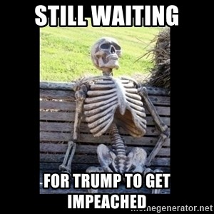 Still Waiting - still waiting for trump to get impeached