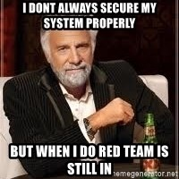 I don't always guy meme - i dont always secure my system properly but when I do red team is still in