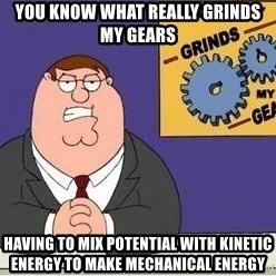 Grinds My Gears Peter Griffin - You know what really grinds my gears Having to mix potential with kinetic energy to make mechanical energy