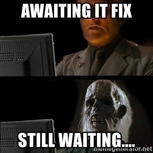 Waiting For - Awaiting IT Fix Still waiting....