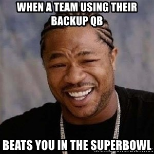 Yo Dawg - When a team using their Backup qb Beats you in the superbowl