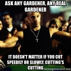 Dom Fast and Furious - ask any gardener, any real gardener it doesn't matter if you cut speedily or slowly, cutting's cutting