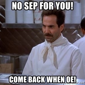 soup nazi - NO SEP FOR YOU! COME BACK WHEN OE!