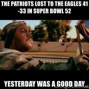 Ice Cube- Today was a Good day - The Patriots lost to the Eagles 41-33 in Super Bowl 52 yesterday was a good day