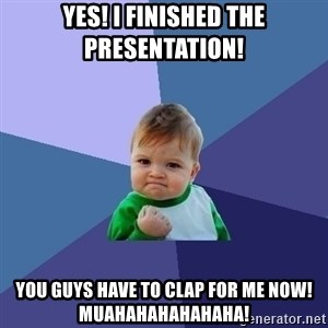 Success Kid - Yes! I finished the presentation!  You guys have to clap for me now! MUAHAHAHAHAHAHA!