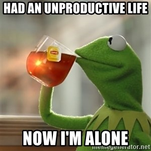 Kermit The Frog Drinking Tea - Had an unproductive Life  Now I'm alone