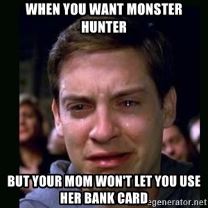 crying peter parker - When you want monster hunter But your mom won't let you use her bank card