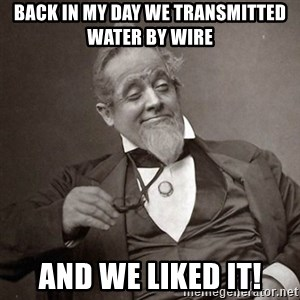 1889 [10] guy - Back in my day we transmitted water by wire And we liked it!