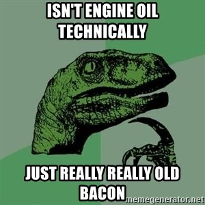 Raptor - Isn't engine oil technically Just really really old bacon