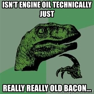 Raptor - Isn't engine oil technically just Really really old bacon...