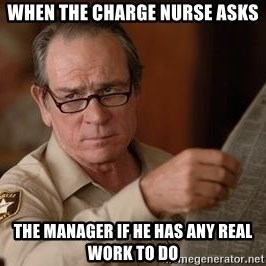 Tommy Lee Jones  - When the charge nurse asks The manager if he has any real work to do
