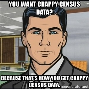 Archer - You want crappy census data? because that's how you get crappy census data.