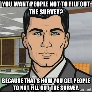 Archer - You want people not to fill out the survey? Because that's how you get people to not fill out the survey.