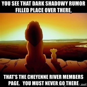 Simba - You see that dark shadowy rumor filled place over there, That's the Cheyenne River Members Page.   You must never go there