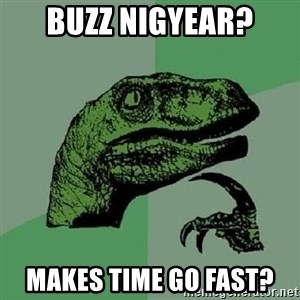 Philosoraptor - Buzz Nigyear? Makes time go fast?