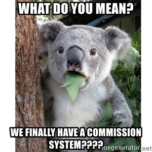surprised koala - What do you mean? We finally have a commission system????