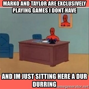 Masturbating Spider-Man - Marko and Taylor are exclusively playing games I dont have And Im just sitting here a dur durring