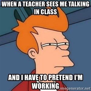 Not sure if troll - when a teacher sees me talking in class and i have to pretend I'm working
