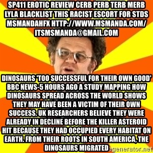 Dr. Steve Brule - sp411 erotic review cerb perb terb merb lyla blacklist this RACIST escort for stds msmandahfx http://www.msmanda.com/ itsmsmanda@gmail.com Dinosaurs 'too successful for their own good' BBC News-5 hours ago A study mapping how dinosaurs spread across the world shows they may have been a victim of their own success. UK researchers believe they were already in decline before the killer asteroid hit because they had occupied every habitat on Earth. From their roots in South America, the dinosaurs migrated