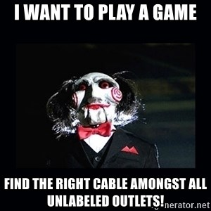 saw jigsaw meme - I want to play a game Find the right cable amongst all unlabeled outlets!