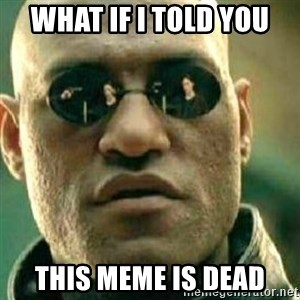 What If I Told You - What If I Told You This Meme Is Dead