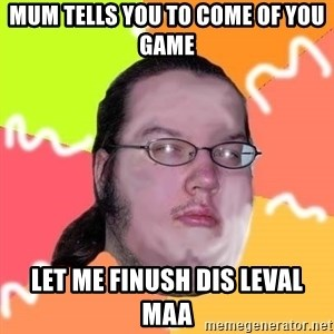 Butthurt Dweller - Mum Tells You To Come OF You Game LET ME FINUSH DIS LEVAL MAA