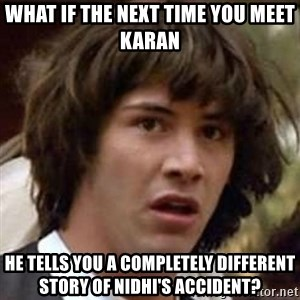 Conspiracy Keanu - What if the next time you meet karan He tells you a completely different story of nidhi's accident?